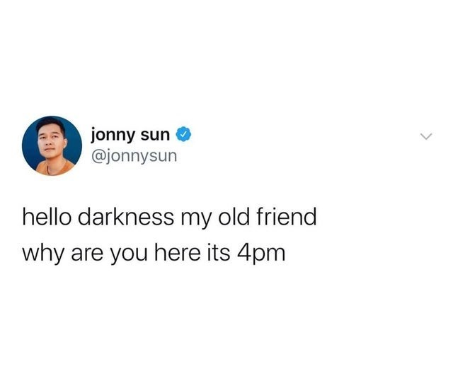 Text - jonny sun @jonnysun hello darkness my old friend why are you here its 4pm