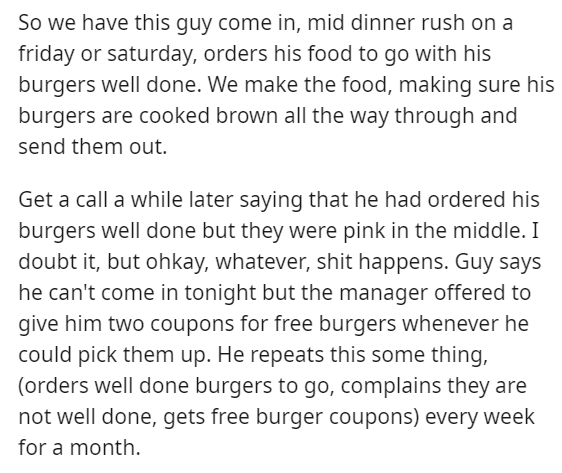 Text - So we have this guy come in, mid dinner rush on a friday or saturday, orders his food to go with his burgers well done. We make the food, making sure his burgers are cooked brown all the way through and send them out Get a call a while later saying that he had ordered his burgers well done but they were pink in the middle. I doubt it, but ohkay, whatever, shit happens. Guy says he can't come in tonight but the manager offered to give him two coupons for free burgers whenever he could pick