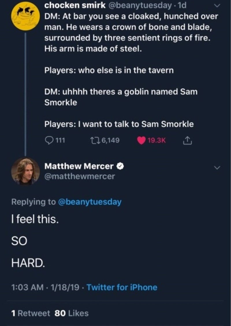 Text - chocken smirk @beanytuesday 1d DM: At bar you see a cloaked, hunched over man. He wearsa crown of bone and blade, surrounded by three sentient rings of fire. His arm is made of steel. Players: who else is in the tavern DM: uhhhh theres a goblin named Sam Smorkle Players: I want to talk to Sam Smorkle 111 t26,149 19.3K Matthew Mercer @matthewmercer Replying to @beanytuesday I feel this. SO HARD. 1:03 AM 1/18/19 Twitter for iPhone 1 Retweet 80 Likes