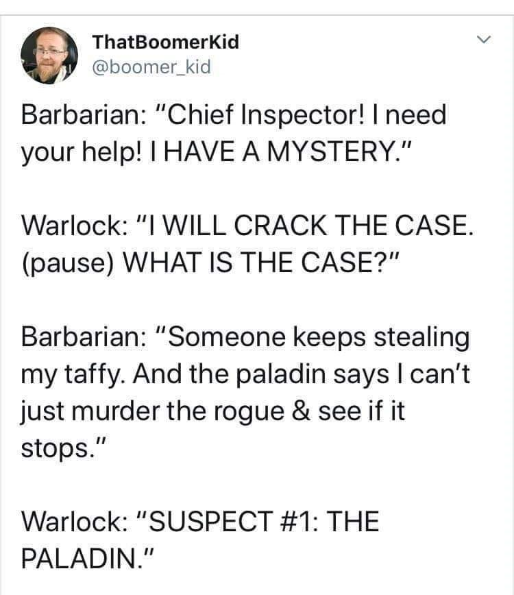 "Text - ThatBoomerKid @boomer_kid Barbarian: ""Chief Inspector! I need your help! I HAVE A MYSTERY."" Warlock: ""I WILL CRACK THE CASE. (pause) WHAT IS THE CASE?"" Barbarian: ""Someone keeps stealing my taffy. And the paladin says I can't just murder the rogue & see if it stops."" Warlock: ""SUSPECT #1: THE PALADIN."""