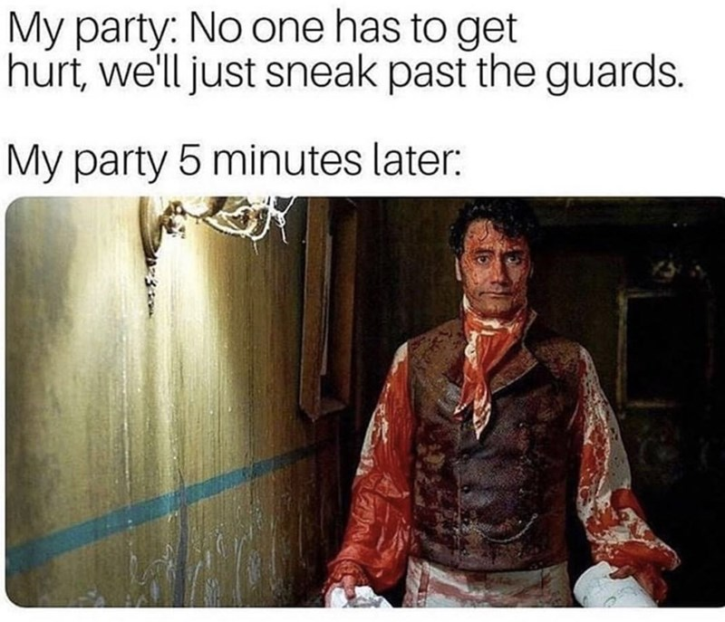 Text - My party: No one has to get hurt, we'll just sneak past the guards. My party 5 minutes later