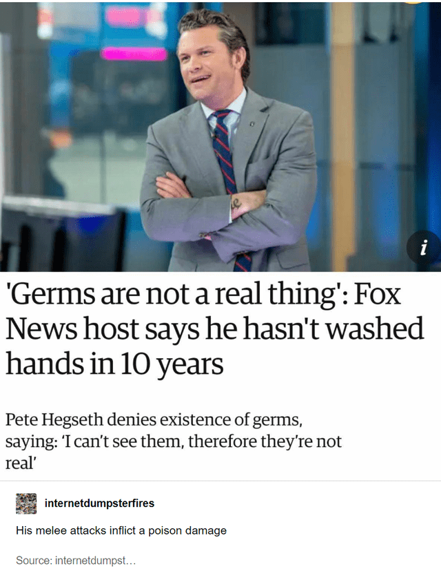 Product - i 'Germs are not a real thing': Fox News host says he hasn't washed hands in 10 years Pete Hegseth denies existence of germs saying: 'I can't see them, therefore they're not real internetdumpsterfires His melee attacks inflict a poison damage Source: internetdumpst...