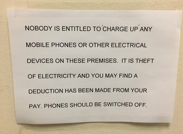 Text - NOBODY IS ENTITLED TO CHARGE UP ANY MOBILE PHONES OR OTHER ELECTRICAL DEVICES ON THESE PREMISES. IT IS THEFT OF ELECTRICITY AND YOU MAY FIND A DEDUCTION HAS BEEN MADE FROM YOUR PAY. PHONES SHOULD BE SWITCHED OFF