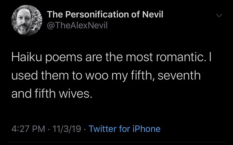 Text - The Personification of Nevil @TheAlexNevil Haiku poems are the most romantic. I used them to woo my fifth, seventh and fifth wives. 4:27 PM 11/3/19 Twitter for iPhone