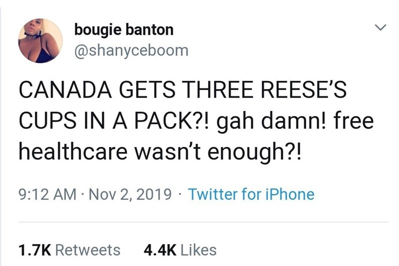 Text - bougie banton @shanyceboom CANADA GETS THREE REESE'S CUPS IN A PACK?! gah damn! free healthcare wasn't enough?! 9:12 AM Nov 2, 2019 Twitter for iPhone 4.4K Likes 1.7K Retweets