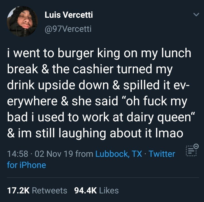 "Text - Luis Vercetti @97Vercetti i went to burger king on my lunch break & the cashier turned my drink upside down & spilled it ev- erywhere & she said ""oh fuck my bad i used to work at dairy queen"" & im still laughing about it Imao 14:58 02 Nov 19 from Lubbock, TX Twitter for iPhone 17.2K Retweets 94.4K Likes"