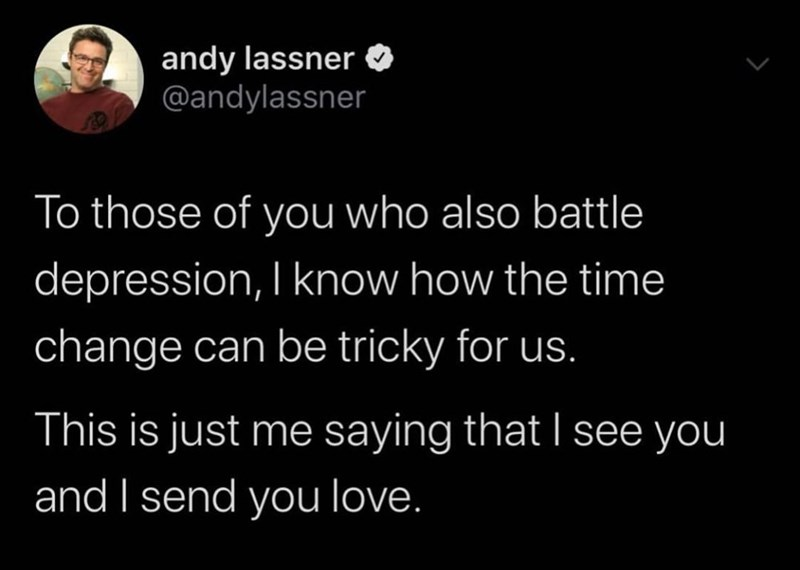 Text - andy lassner @andylassner To those of you who also battle depression, I know how the time change can be tricky for us. This is just me saying that I see you and I send you love.