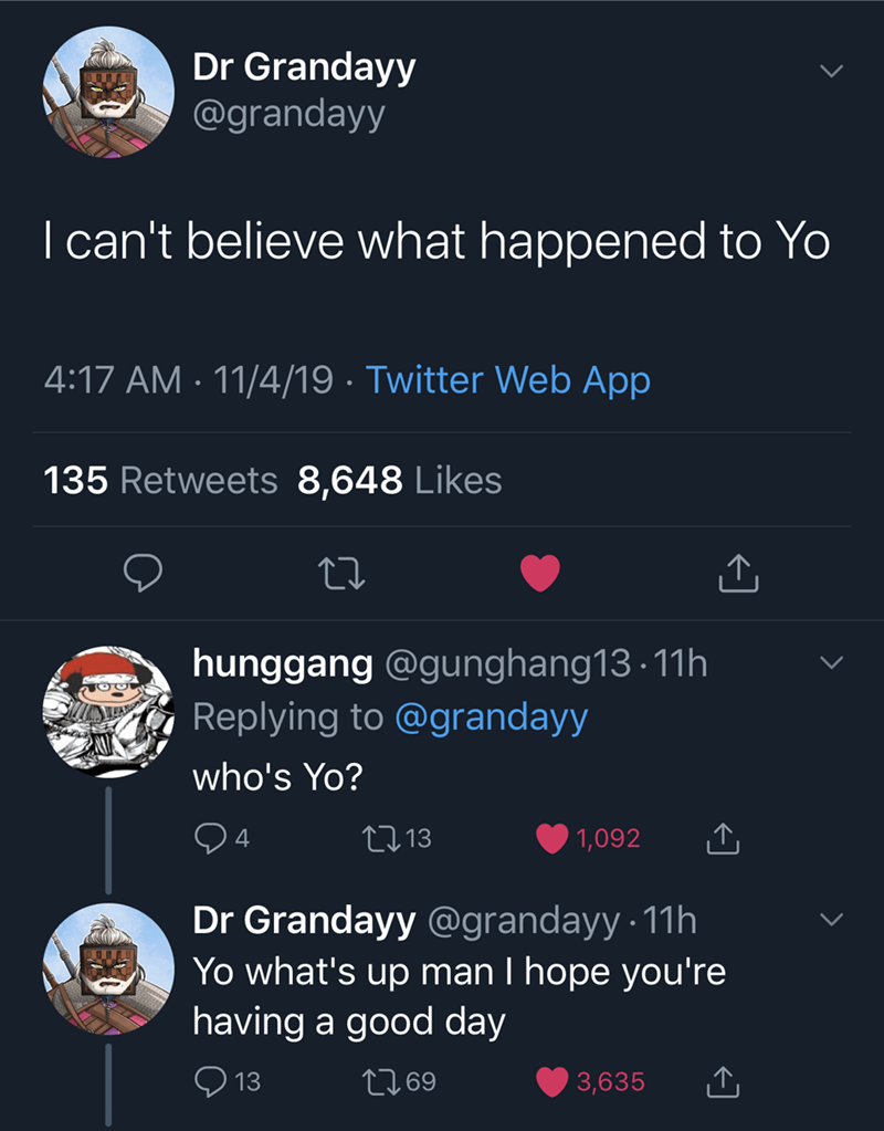 Text - Dr Grandayy @grandayy I can't believe what happened to Yo 4:17 AM 11/4/19 Twitter Web App 135 Retweets 8,648 Likes hunggang @gunghang13 11h Replying to @grandayy who's Yo? 4 L13 1,092 Dr Grandayy @grandayy 11h Yo what's up man I hope you're having a good day L69 13 3,635