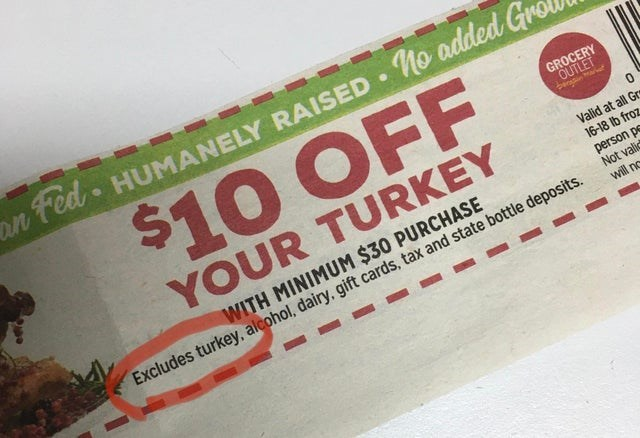Text - n ted HUMANELY RAISED Mo added $10 OFF GROCERY OUTLET 0 YOUR TURKEY Valid at all Gr 16-18 lb froz person pe Not vali will no WITH MINIMUM $30 PURCHASE Excludes turkey, alcohol, dairy, gift cards, tax and state bottle deposits.
