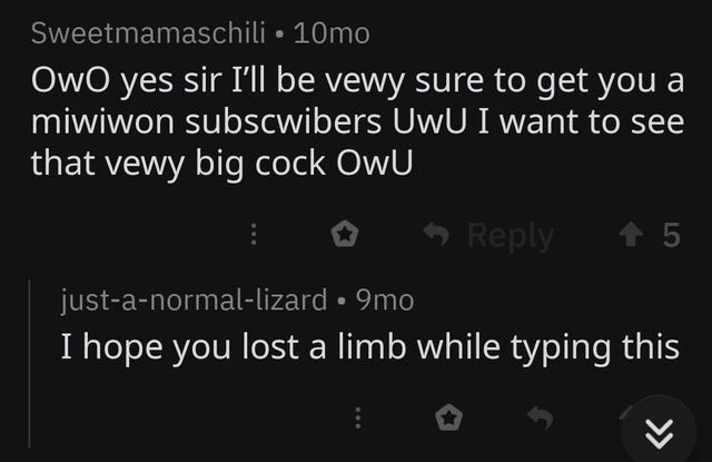 Text - Sweetmamaschili 10mo OwO yes sir I'll be vewy sure to get you a miwiwon subscwibers UwU I want to see that vewy big cock OwU Reply 5 just-a-normal-lizard. 9mo I hope you lost a limb while typing this >