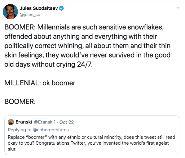 "Text - Jules Suzdaltsev @jules_su BOOMER: Millennials are such sensitive snowflakes, offended about anything and everything with their politically correct whining, all about them and their thin skin feelings, they would've never survived in the good old days without crying 24/7. MILLENIAL: ok boomer ВОOMER: Eranski @Eranski1 Oct 22 Replying to @coherentstates Replace ""boomer"" with any ethnic or cultural minority, does this tweet still read okay to you? Congratulations Twitter, you've invented th"