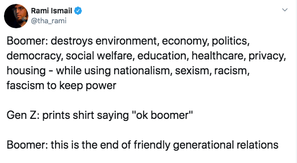 "Text - Rami Ismail @tha_rami Boomer: destroys environment, economy, politics, democracy, social welfare, education, healthcare, privacy, housing while using nationalism, sexism, racism, fascism to keep power Gen Z: prints shirt saying ""ok boomer"" Boomer: this is the end of friendly generational relations"