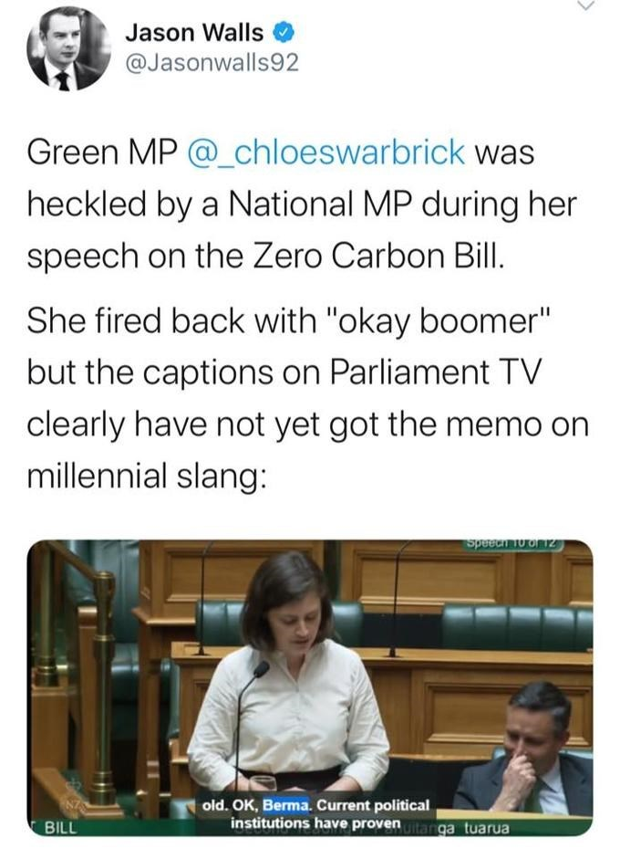 "Text - Jason Walls @Jasonwalls92 Green MP @_chloeswarbrick was heckled by a National MP during her speech on the Zero Carbon Bill. She fired back with ""okay boomer"" but the captions on Parliament TV clearly have not yet got the memo on millennial slang: Speeai o of 12 old. OK, Berma. Current political institutions have proventanga tuarua BILL"