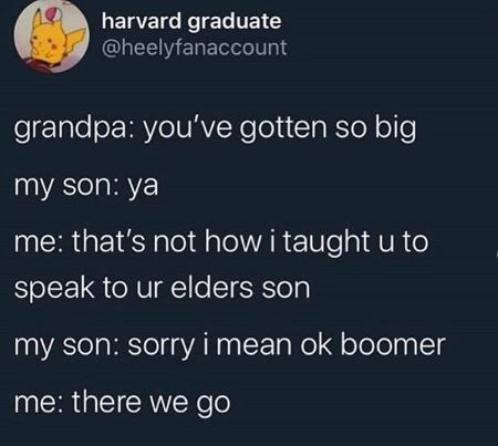 Text - harvard graduate @heelyfanaccount grandpa: you've gotten so big my son: ya me: that's not how i taught u to speak to ur elders son my son: sorry i mean ok boomer me: there we go