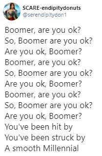 Text - SCARE-endipitydonuts @serendipitydon1 Boomer, are you ok? So, Boomer are you ok? Are you ok, Boomer? Boomer, are you ok? So, Boomer are you ok? Are you ok, Boomer? Boomer, are you ok? So, Boomer are you ok? Are you ok, Boomer? You've been hit by You've been struck by A smooth Millennial