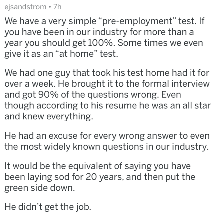 """Text - ejsandstrom 7h We have a very simple """"pre-employment"""" test. If you have been in our industry for more than a year you should get 100%. Some times give it as an """"at home"""" test We had one guy that took his test home had it for over a week. He brought it to the formal interview and got 90% of the questions wrong. Even though according to his resume he was an all star and knew everything. He had an excuse for every wrong answer to even the most widely known questions in our industry. It would"""