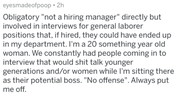 """Text - eyesmadeofpoop 2h Obligatory """"not a hiring manager"""" directly but involved in interviews for general laborer positions that, if hired, they could have ended up in my department. I'm a 20 something year old woman. We constantly had people coming in to interview that would shit talk younger generations and/or women while I'm sitting there as their potential boss. """"No offense"""". Always put me off"""