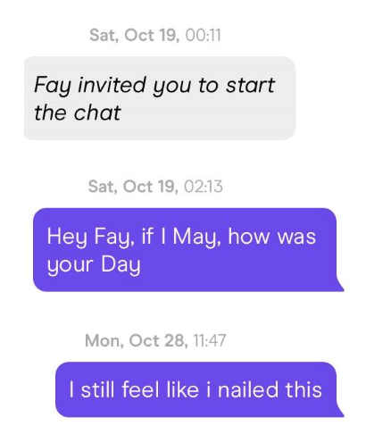 Text - Sat, Oct 19, 00:11 Fay invited you to start the chat Sat, Oct 19, 02:13 Hey Fay, if I May, how was your Day Mon, Oct 28, 11:47 I still feel like i nailed this