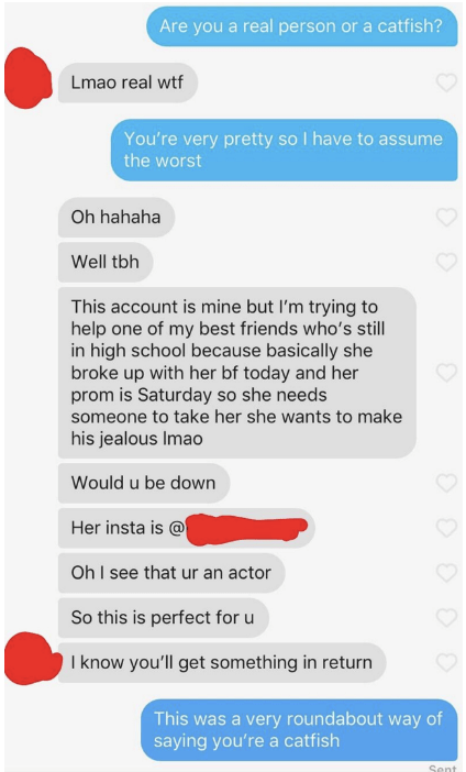 Text - Are you a real person or a catfish? Lmao real wtf You're very pretty so I have to assume the worst Oh hahaha Well tbh This account is mine but I'm trying to help one of my best friends who's still in high school because basically she broke up with her bf today and her prom is Saturday so she needs someone to take her she wants to make his jealous Imao Would u be down Her insta is @ Oh I see that ur an actor So this is perfect for u I know you'll get something in return This was a very rou