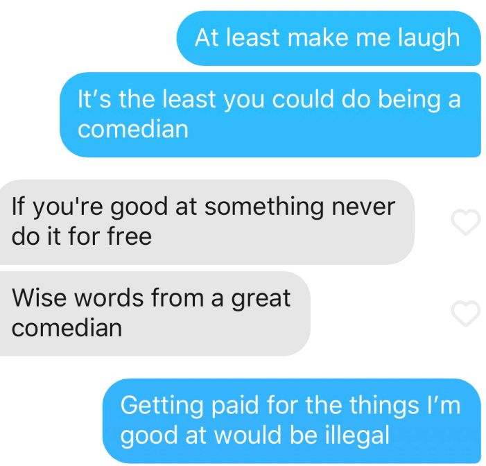 Text - At least make me laugh It's the least you could do being a comedian If you're good at something never do it for free Wise words from a great comedian Getting paid for the things I'm good at would be illegal