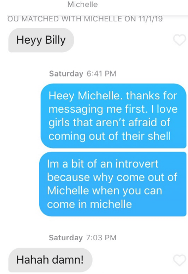 Text - Michelle OU MATCHED WITH MICHELLE ON 11/1/19 Heyy Billy Saturday 6:41 PM Heey Michelle. thanks for messaging me first. I love girls that aren't afraid of coming out of their shell Im a bit of an introvert because why come out of Michelle when you can come in michelle Saturday 7:03 PM Hahah damn!