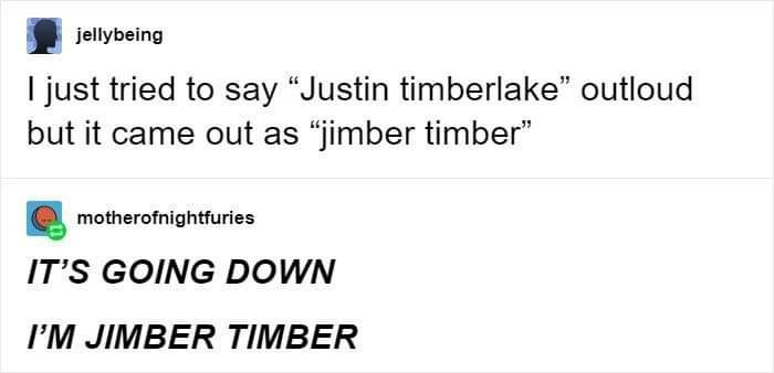"""Text - jellybeing I just tried to say """"Justin timberlake"""" outloud but it came out as """"jimber timber"""" motherofnightfuries IT'S GOING DOWN I'M JIMBER TIMBER"""