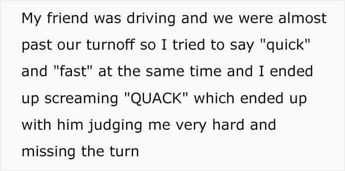 """Text - My friend was driving and we were almost past our turnoff so I tried to say """"quick"""" and """"fast"""" at the same time and I ended up screaming """"QUACK"""" which ended up with him judging me very hard and missing the turn"""