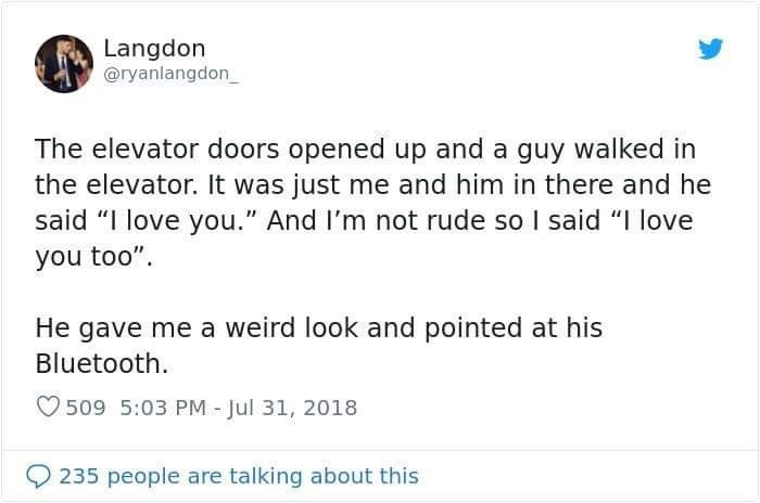 """Text - Langdon @ryanlangdon The elevator doors opened up and a guy walked in the elevator. It was just me and him in there and he said """"I love you."""" And I'm not rude so I said """"I love you too"""" He gave me a weird look and pointed at his Bluetooth 509 5:03 PM - Jul 31, 2018 235 people are talking about this"""
