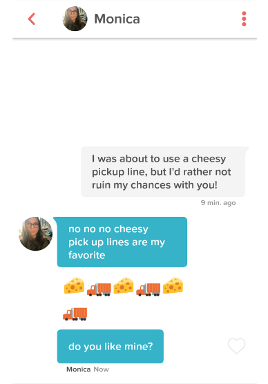 Text - Monica I was about to use a cheesy pickup line, but l'd rather not ruin my chances with you! 9 min. ago no no no cheesy pick up lines are my favorite do you like mine? Monica Now