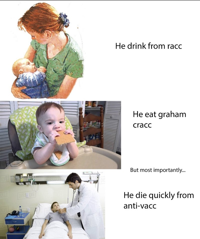 Product - He drink from racc He eat graham cracc But most importantly... LVE DISSELVE He die quickly from anti-vacc OLE