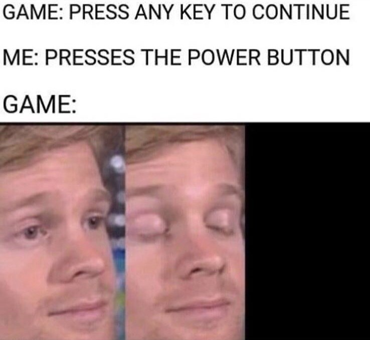 Face - GAME: PRESS ANY KEY TO CONTINUE ME: PRESSES THE POWER BUTTON GAME: