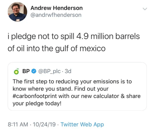 Text - Andrew Henderson @andrwfhenderson i pledge not to spill 4.9 million barrels of oil into the gulf of mexico @BP_plc 3d ВР The first step to reducing your emissions is to know where you stand. Find out your #carbonfootprint with our new calculator & share your pledge today! 8:11 AM 10/24/19 Twitter Web App