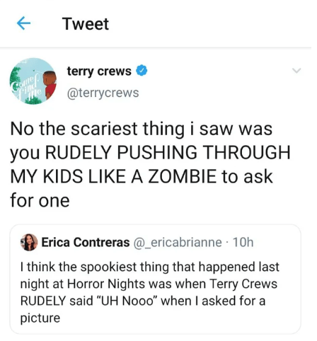 "Text - Tweet terry crews @terrycrews No the scariest thing i saw was you RUDELY PUSHING THROUGH MY KIDS LIKE A ZOMBIE to ask for one Erica Contreras @_ericabrianne 10h I think the spookiest thing that happened last night at Horror Nights was when Terry Crews RUDELY said ""UH Nooo"" when I asked for a picture"