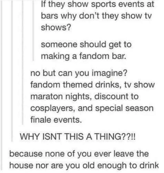 Text - If they show sports events at bars why don't they show tv shows? someone should get to making a fandom bar. no but can you imagine? fandom themed drinks, tv show maraton nights, discount to cosplayers, and special season finale events. WHY ISNT THISA THING??!! because none of you ever leave the house nor are you old enough to drink