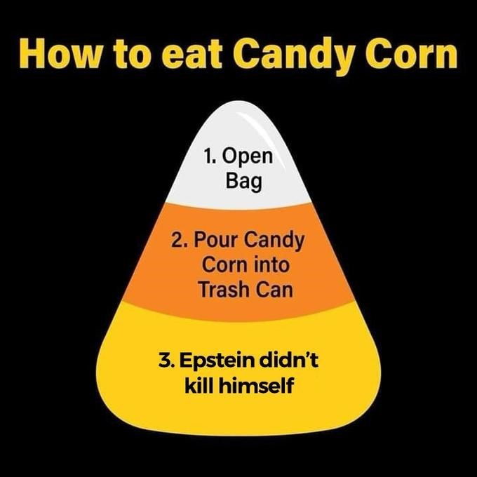 Text - How to eat Candy Corn 1. Open Bag 2. Pour Candy Corn into Trash Can 3. Epstein didn't kill himself