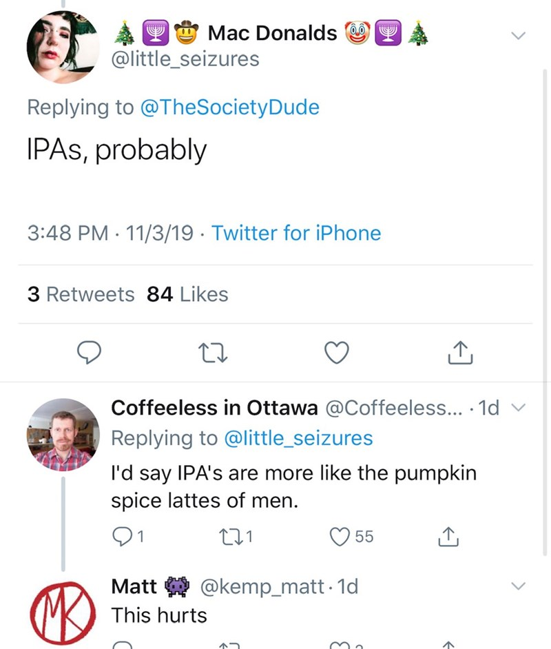 Text - Mac Donalds @little_seizures Replying to @TheSocietyDude IPAS, probably 3:48 PM 11/3/19 Twitter for iPhone 3 Retweets 84 Likes Coffeeless in Ottawa @Coffeeless... .1d v Replying to @little_seizures I'd say IPA's are more like the pumpkin spice lattes of men t1 55 @kemp_matt1d Matt This hurts