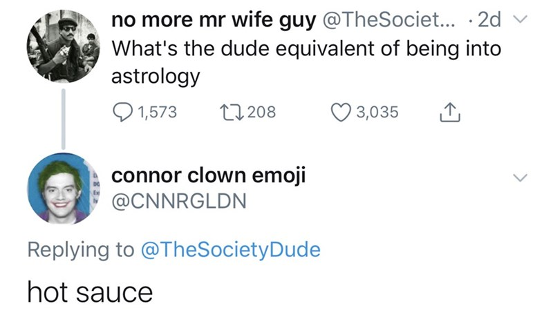 Text - no more mr wife guy @TheSociet... .2d What's the dude equivalent of being into astrology 1,573 L1208 3,035 connor clown emoji @CNNRGLDN Replying to @TheSocietyDude hot sauce