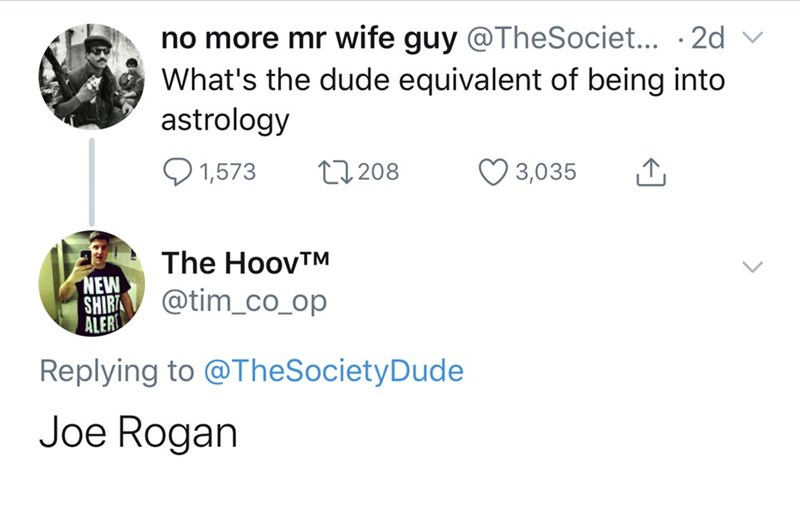 Text - no more mr wife guy @TheSociet... .2d What's the dude equivalent of being into astrology 1,573 L208 3,035 The HoovTM NEW SHIRA ALER @tim_co_op Replying to @TheSocietyDude Joe Rogan
