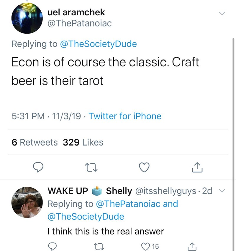 Text - uel aramchek @ThePatanoiac Replying to @TheSocietyDude Econ is of course the classic. Craft beer is their tarot 5:31 PM 11/3/19 Twitter for iPhone 6 Retweets 329 Likes Shelly @itsshellyguys 2d WAKE UP Replying to @ThePatanoiac and @TheSocietyDude I think this is the real answer 15