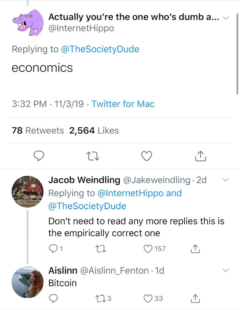 Text - Actually you're the one who's dumb a... @InternetHipp0 Replying to @TheSocietyDude economics 3:32 PM 11/3/19 Twitter for Mac 78 Retweets 2,564 Likes Jacob Weindling @Jakeweindling 2d Replying to @InternetHippo and @TheSociety Dude NO SNIVELIN Don't need to read any more replies this is the empirically correct one 21 157 Aislinn @Aislinn_Fenton 1d Bitcoin L13 33