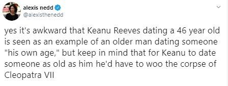"Text - alexis nedd @alexisthenedd yes it's awkward that Keanu Reeves dating a 46 year old is seen as an example of an older man dating someone ""his own age,"" but keep in mind that for Keanu to date someone as old as him he'd have to woo the corpse of Cleopatra VII"