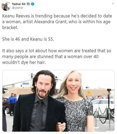 Text - Yashar Ali @yashar Keanu Reeves is trending because he's decided to date a woman, artist Alexandra Grant, who is within his age bracket. She is 46 and Keanu is 55 It also says a lot about how women are treated that so many people are stunned that a woman over 40 wouldn't dye her hair.