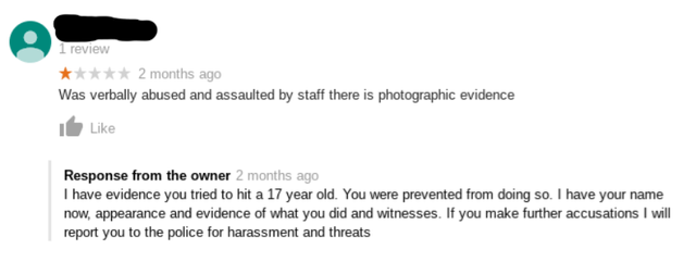 Text - review 2 months ago Was verbally abused and assaulted by staff there is photographic evidence Like Response from the owner 2 months ago I have evidence you tried to hit a 17 year old. You were prevented from doing so. I have your name now, appearance and evidence of what you did and witnesses. If you make further accusations I will report you to the police for harassment and threats