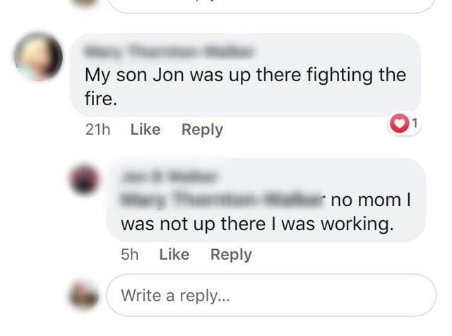 Text - My son Jon was up there fighting the fire 1 21h Like Reply no mom I was not up there I was working. 5h Like Reply Write a reply...