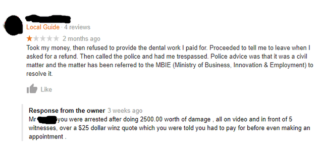 Text - Local Guide-4 reviews 2 months ago Took my money, then refused to provide the dental work I paid for. Proceeded to tell me to leave when I asked for a refund. Then called the police and had me trespassed. Police advice was that it was a civil matter and the matter has been referred to the MBIE (Ministry of Business, Innovation & Employment) to resolve it. Like Response from the owner 3 weeks ago you were arrested after doing 2500.00 worth of damage , all on video and in front of 5 witness