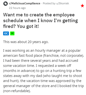Text - r/MaliciousCompliance Posted by u/Skonisk 22 hours ago Want me to create the employee schedule when I know I'm getting fired? You got it! |ос м This was about 20 years ago. I was working as an hourly manager at a popular american fast food place (franchise, not corporate). I had been there several years and had accrued some vacation time. I requested a week off (months in advance) to go on a hunting trip a few states away with my dad (who taught me to shoot and hunt). the vacation time wa