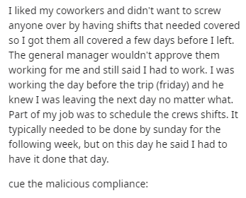 Text - I liked my coworkers and didn't want to screw anyone over by having shifts that needed covered so I got them all covered a few days before I left. The general manager wouldn't approve them working for me and still said I had to work. I was working the day before the trip (friday) and he knew I was leaving the next day no matter what. Part of my job was to schedule the crews shifts. It typically needed to be done by sunday for the following week, but on this day he said I had to have it do