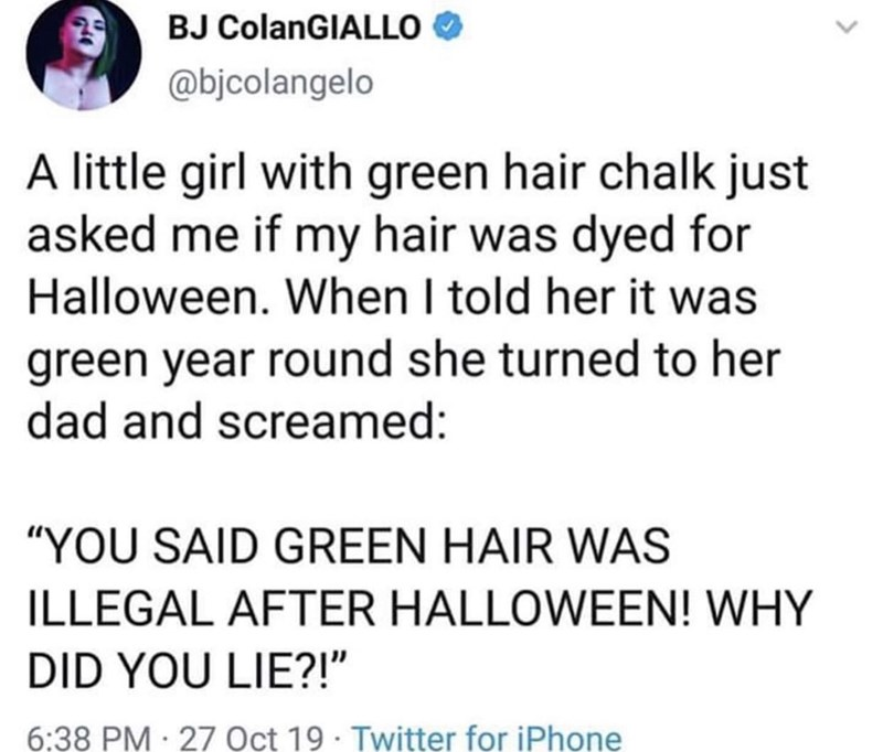 "Text - BJ ColanGIALLO @bjcolangelo A little girl with green hair chalk just asked me if my hair was dyed for Halloween. When I told her it was green year round she turned to her dad and screamed: ""YOU SAID GREEN HAIR WAS ILLEGAL AFTER HALLOWEEN! WHY DID YOU LIE?!"" 6:38 PM 27 Oct 19 Twitter for iPhone"