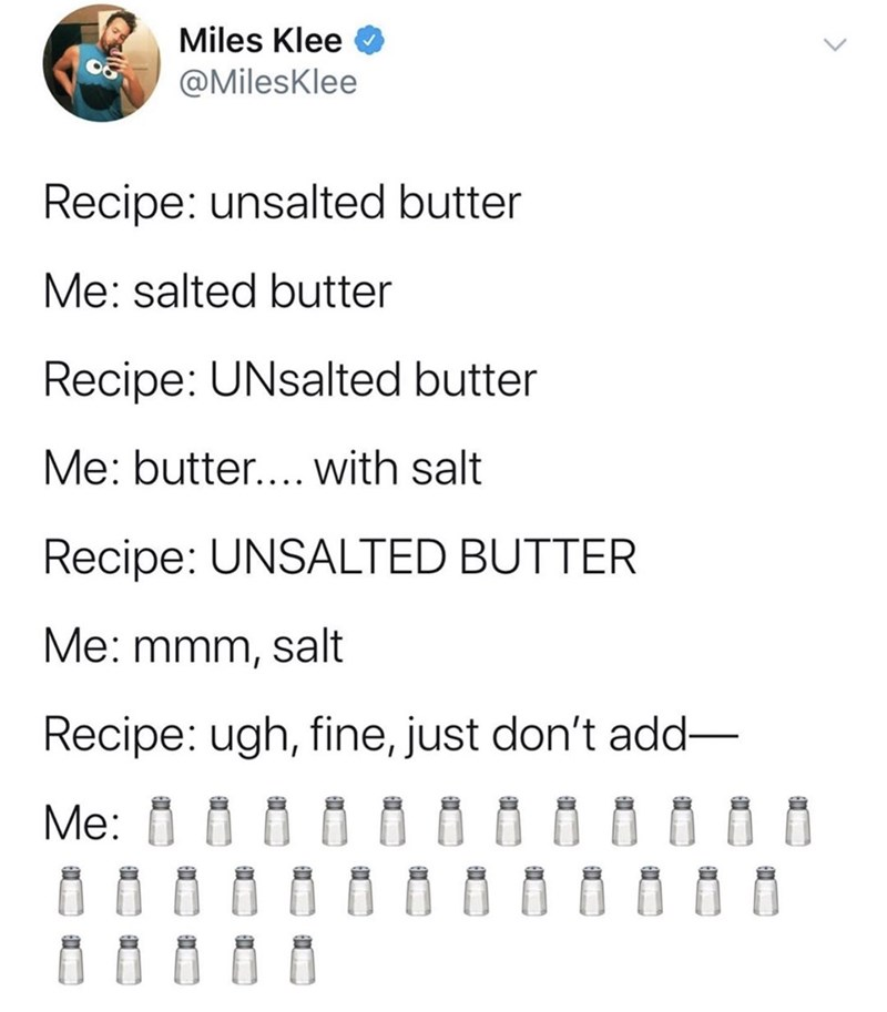 Text - Miles Klee @MilesKlee Recipe: unsalted butter Me: salted butter Recipe: UNsalted butter Me: butter.... with salt Recipe: UNSALTED BUTTER Me: mmm, salt Recipe: ugh, fine, just don't add Me: В0а ВВабааа