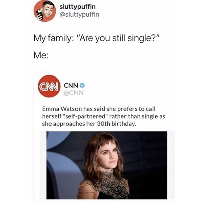 "Text - sluttypuffin @sluttypuffin My family: ""Are you still single?"" Me: CN CNN @CNN Emma Watson has said she prefers to call herself ""self-partnered"" rather than single as she approaches her 30th birthday."